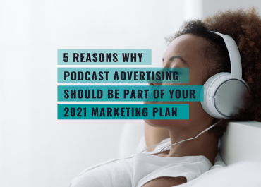 5 REASONS WHY PODCAST ADS SHOULD BE PART OF YOUR 2021 MARKETING PLAN
